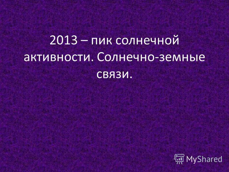 2013 – пик солнечной активности. Солнечно-земные связи.