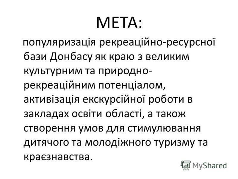 МЕТА: популяризація рекреаційно-ресурсної бази Донбасу як краю з великим культурним та природно- рекреаційним потенціалом, активізація екскурсійної роботи в закладах освіти області, а також створення умов для стимулювання дитячого та молодіжного тури