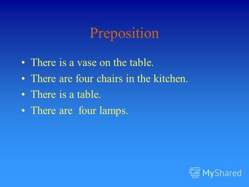 Preposition There is a vase on the table. There are four chairs in the kitchen. There is a table. There are four lamps.