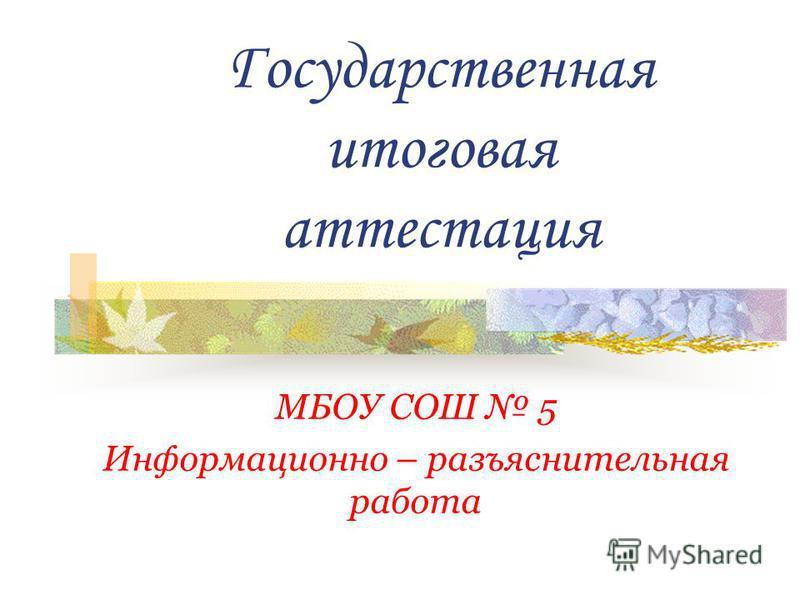 Государственная итоговая аттестация МБОУ СОШ 5 Информационно – разъяснительная работа