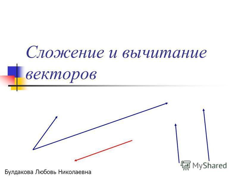 Сложение и вычитание векторов Булдакова Любовь Николаевна