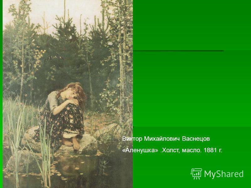 Виктор Михайлович Васнецов «Алинушка».Холст, масло. 1881 г.