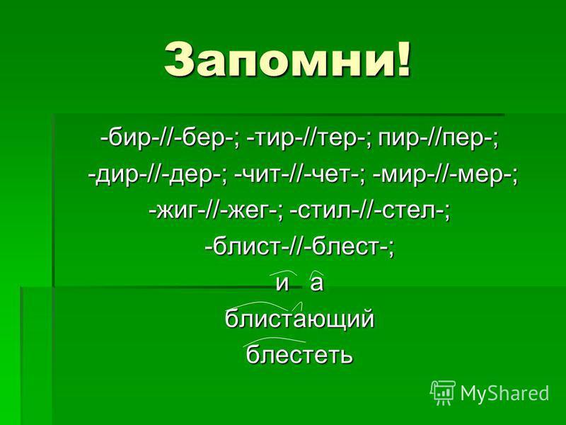 Запомни! -бир-//-бер-; -тир-//тер-; пир-//пер-; -дир-//-дер-; -чит-//-чет-; -мир-//-мер-; -дир-//-дер-; -чит-//-чет-; -мир-//-мер-; -жиг-//-жег-; -стил-//-стел-; -блист-//-блист-; и а блистающий блистеть