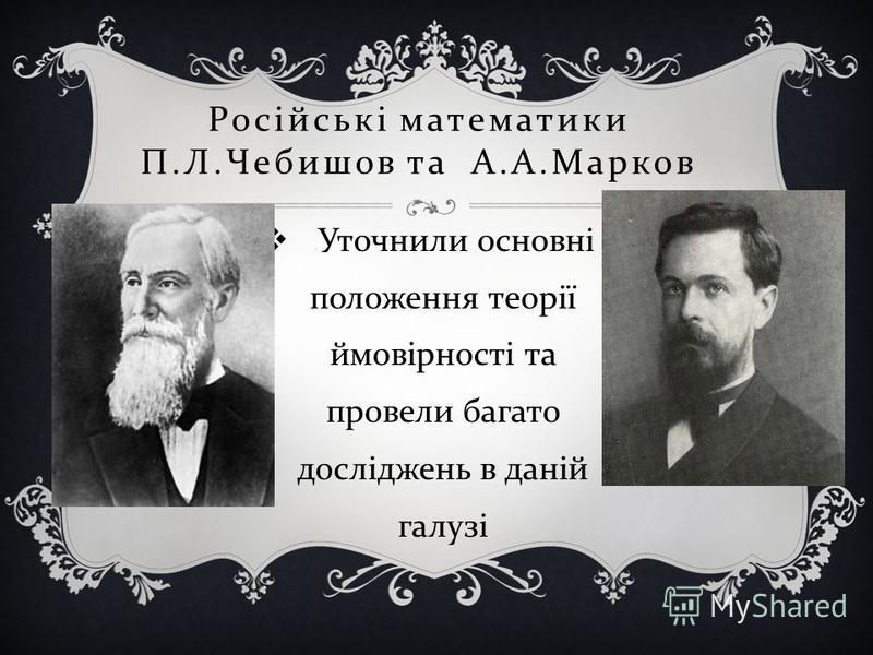 Російські математики П. Л. Чебишов та А. А. Марков Уточнили основні положення теорії ймовірності та провели багато досліджень в даній галузі