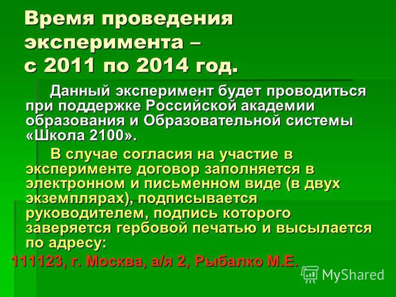 Время проведения эксперимента – с 2011 по 2014 год. Данный эксперимент будет проводиться при поддержке Российской академии образования и Образовательной системы «Школа 2100». В случае согласия на участие в эксперименте договор заполняется в электронн