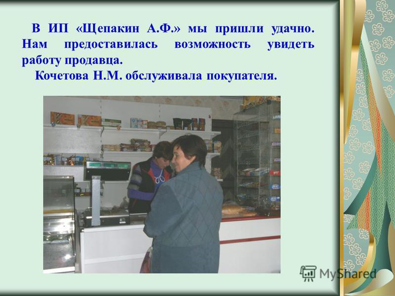 В ИП «Щепакин А.Ф.» мы пришли удачно. Нам предоставилась возможность увидеть работу продавца. Кочетова Н.М. обслуживала покупателя.