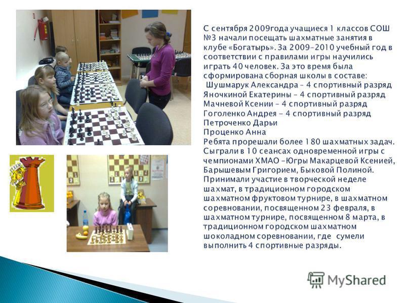 С сентября 2009 года учащиеся 1 классов СОШ 3 начали посещать шахматные занятия в клубе «Богатырь». За 2009-2010 учебный год в соответствии с правилами игры научились играть 40 человек. За это время была сформирована сборная школы в составе: Шушмарук