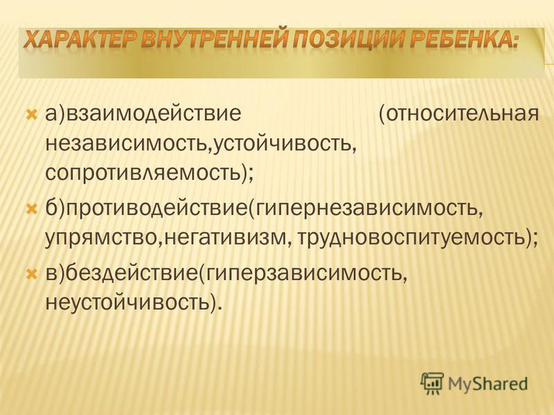 а)взаимодействие (относительная независимость,устойчивость, сопротивляемость); б)противодействие(гипернезависимость, упрямство,негативизм, трудновоспитуемость); в)бездействие(гиперзависимость, неустойчивость).