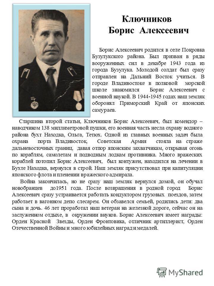 Ключников Борис Алексеевич Борис Алексеевич родился в селе Покровка Бузулукского района. Был призван в ряды вооруженных сил в декабре 1943 года из города Бузулука. Молодой солдат был сразу отправлен на Дальний Восток учиться. В городе Владивостоке в