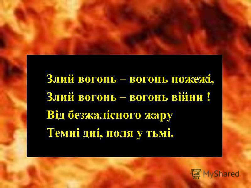 Злий вогонь – вогонь пожежі, Злий вогонь – вогонь війни ! Від безжалісного жару Темні дні, поля у тьмі.