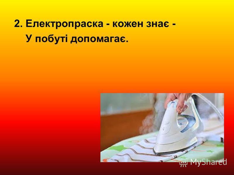 2. Електропраска - кожен знає - У побуті допомагає.