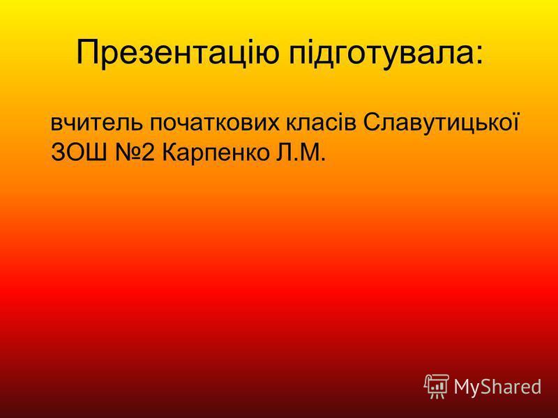 Презентацію підготувала: вчитель початкових класів Славутицької ЗОШ 2 Карпенко Л.М.