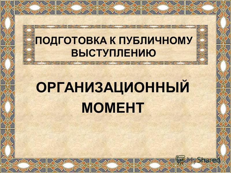 ПОДГОТОВКА К ПУБЛИЧНОМУ ВЫСТУПЛЕНИЮ ОРГАНИЗАЦИОННЫЙ МОМЕНТ