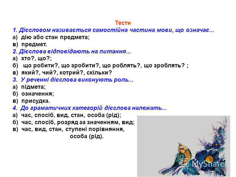 Тести 1. Дієсловом називається самостійна частина мови, що означає... а) дію або стан предмета; в) предмет. 2. Дієслова відповідають на питання... а) хто?, що?; б) що робити?, що зробити?, що роблять?, що зроблять? ; в) який?, чий?, котрий?, скільки?