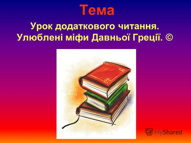 Тема Урок додаткового читання. Улюблені міфи Давньої Греції. ©
