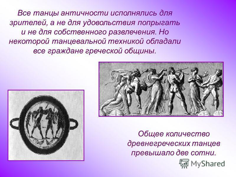 Все танцы античности исполнялись для зрителей, а не для удовольствия попрыгать и не для собственного развлечения. Но некоторой танцевальной техникой обладали все граждане греческой общины. Общее количество древнегреческих танцев превышало две сотни.