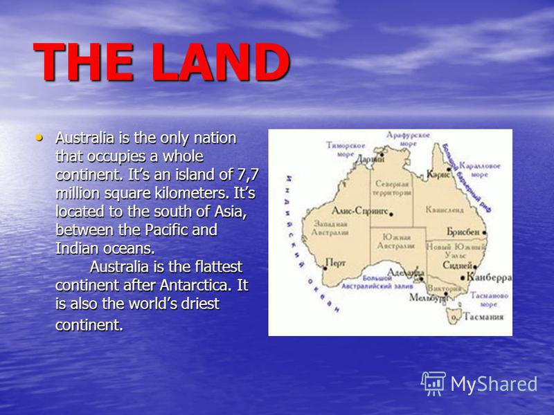 THE LAND Australia is the only nation that occupies a whole continent. Its an island of 7,7 million square kilometers. Its located to the south of Asia, between the Pacific and Indian oceans. Australia is the flattest continent after Antarctica. It i