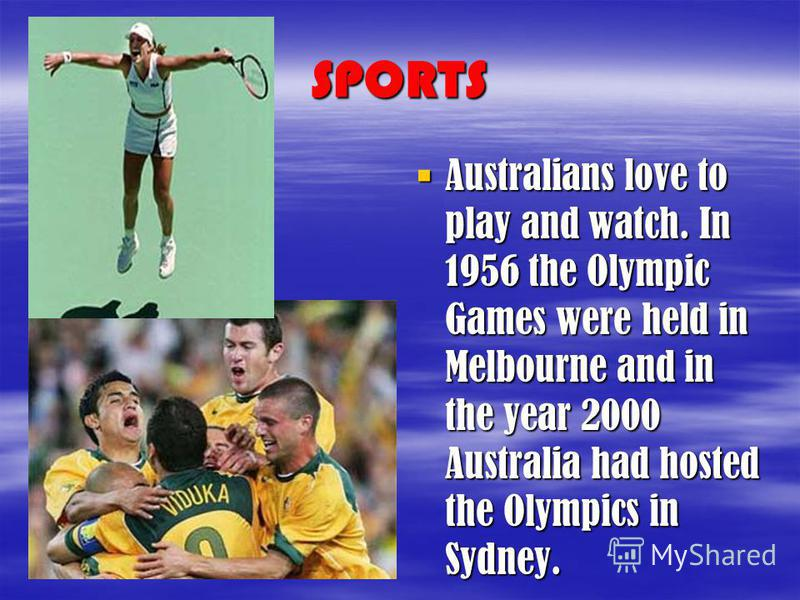 SPORTS Australians love to play and watch. In 1956 the Olympic Games were held in Melbourne and in the year 2000 Australia had hosted the Olympics in Sydney. Australians love to play and watch. In 1956 the Olympic Games were held in Melbourne and in
