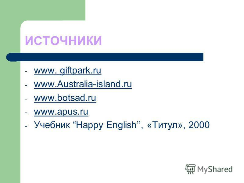 ИСТОЧНИКИ - www. giftpark.ru - www.Australia-island.ru www.Australia-island.ru - www.botsad.ru www.botsad.ru - www.apus.ru www.apus.ru - Учебник Happy English, «Титул», 2000