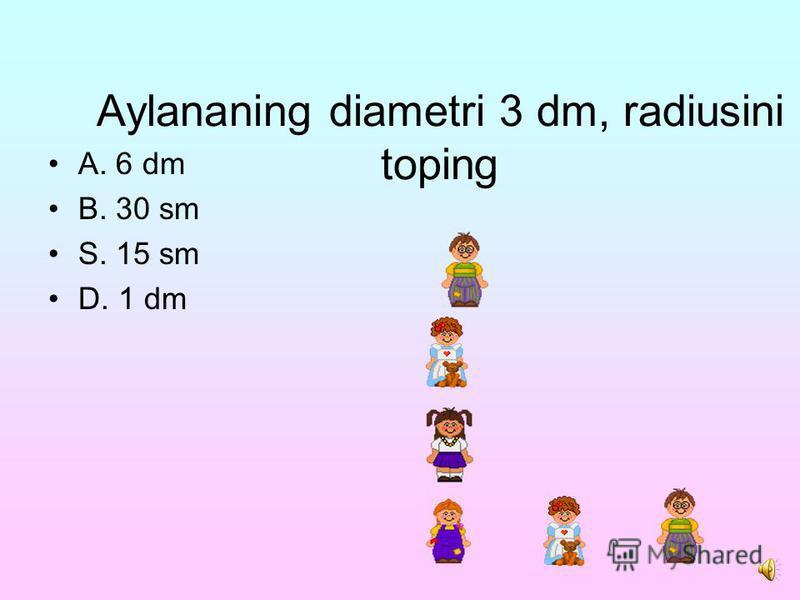 Test savollariga javob bering Aylananing radiusi 4 sm bo`lsa, aylananing diametrini toping. A. 2 sm B. 8 sm S. 40 mm D. 10 sm