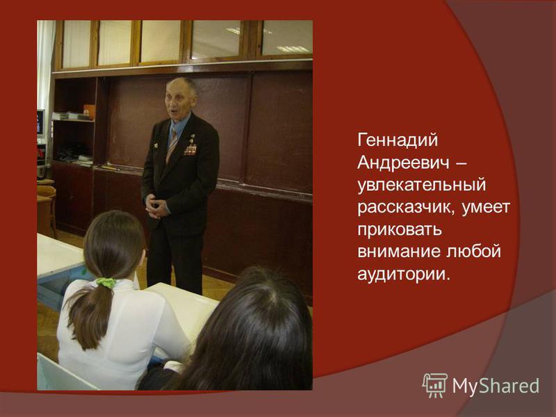 Геннадий Андреевич – увлекательный рассказчик, умеет приковать внимание любой аудитории.