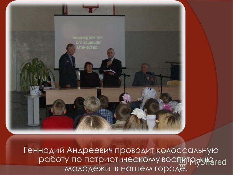 Геннадий Андреевич проводит колоссальную работу по патриотическому воспитанию молодежи в нашем городе.