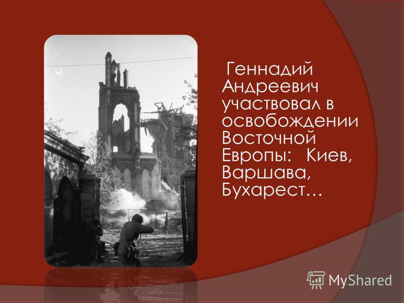 Геннадий Андреевич участвовал в освобождении Восточной Европы: Киев, Варшава, Бухарест…