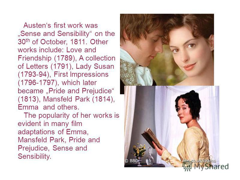 Austens first work was Sense and Sensibility on the 30 th of October, 1811. Other works include: Love and Friendship (1789), A collection of Letters (1791), Lady Susan (1793-94), First lmpressions (1796-1797), which later became Pride and Prejudice (