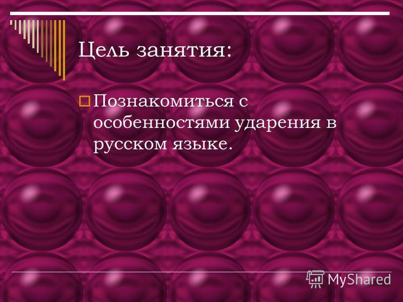 Цель занятия: Познакомиться с особенностями ударения в русском языке.