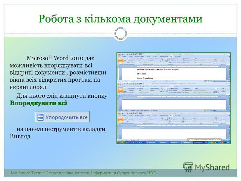 Робота з кількома документами Microsoft Word 2010 дає можливість впорядкувати всі відкриті документи, розмістивши вікна всіх відкритих програм на екрані поряд. Впорядкувати всі Для цього слід клацнути кнопку Впорядкувати всі на панелі інструментів вк