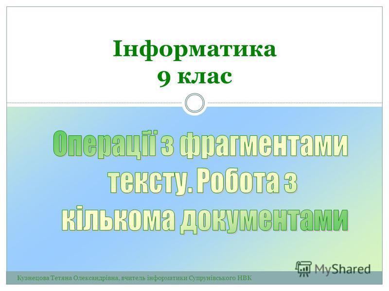 Інформатика 9 клас Кузнецова Тетяна Олександрівна, вчитель інформатики Супрунівського НВК