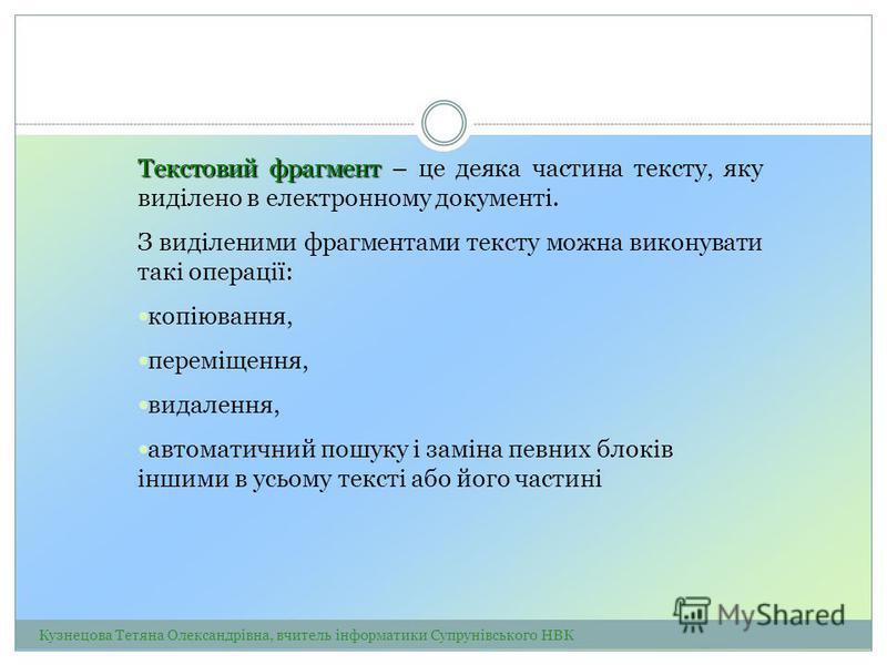 Текстовий фрагмент Текстовий фрагмент – це деяка частина тексту, яку виділено в електронному документі. З виділеними фрагментами тексту можна виконувати такі операції: копіювання, переміщення, видалення, автоматичний пошуку і заміна певних блоків інш