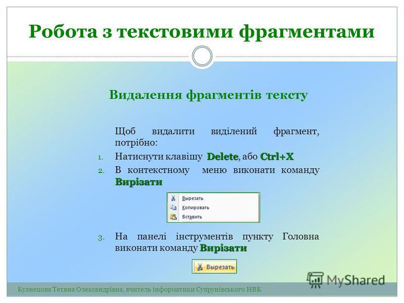 Видалення фрагментів тексту Щоб видалити виділений фрагмент, потрібно: DeleteCtrl+X 1. Натиснути клавішу Delete, або Ctrl+X Вирізати 2. В контекстному меню виконати команду Вирізати Вирізати 3. На панелі інструментів пункту Головна виконати команду В