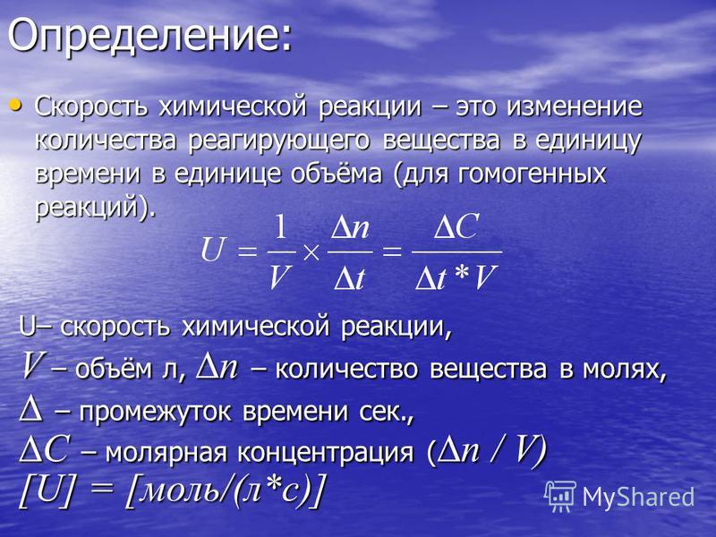 Определение: Скорость химической реакции – это изменение количества реагирующего вещества в единицу времени в единице объёма (для гомогенных реакций). Скорость химической реакции – это изменение количества реагирующего вещества в единицу времени в ед