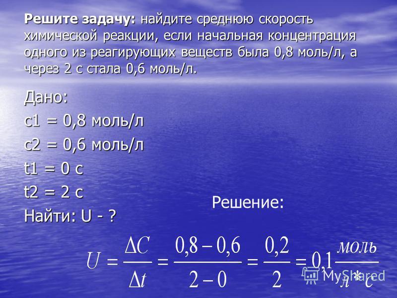 Решите задачу: найдите среднюю скорость химической реакции, если начальная концентрация одного из реагирующих веществ была 0,8 моль/л, а через 2 с стала 0,6 моль/л. Дано: с 1 = 0,8 моль/л с 2 = 0,6 моль/л t1 = 0 c t2 = 2 c Найти: U - ? Решение: