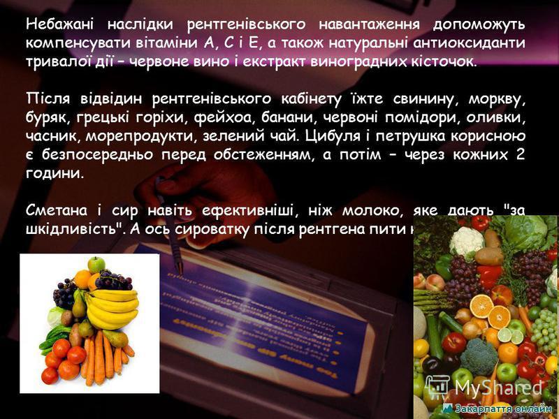 Небажані наслідки рентгенівського навантаження допоможуть компенсувати вітаміни А, С і Е, а також натуральні антиоксиданти тривалої дії – червоне вино і екстракт виноградних кісточок. Після відвідин рентгенівського кабінету їжте свинину, моркву, буря