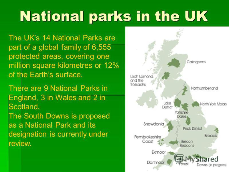 National parks in the UK The UKs 14 National Parks are part of a global family of 6,555 protected areas, covering one million square kilometres or 12% of the Earths surface. There are 9 National Parks in England, 3 in Wales and 2 in Scotland. The Sou