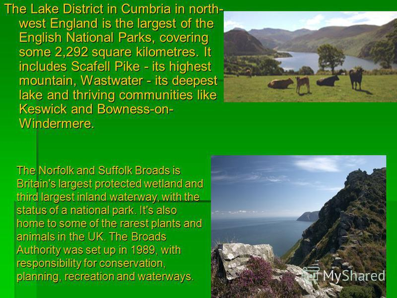 The Lake District in Cumbria in north- west England is the largest of the English National Parks, covering some 2,292 square kilometres. It includes Scafell Pike - its highest mountain, Wastwater - its deepest lake and thriving communities like Keswi