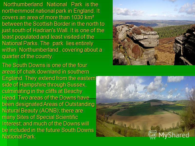 Northumberland National Park is the northernmost national park in England. It covers an area of more than 1030 km² between the Scottish Border in the north to just south of Hadrian's Wall. It is one of the least populated and least visited of the Nat