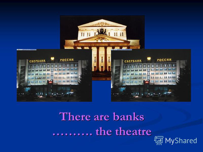 There are banks ………. the theatre