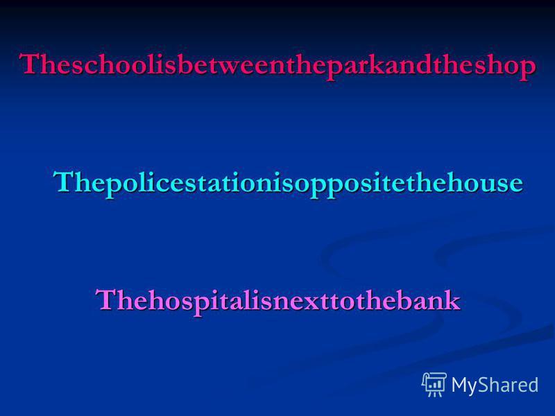 Theschoolisbetweentheparkandtheshop Thepolicestationisoppositethehouse Thehospitalisnexttothebank