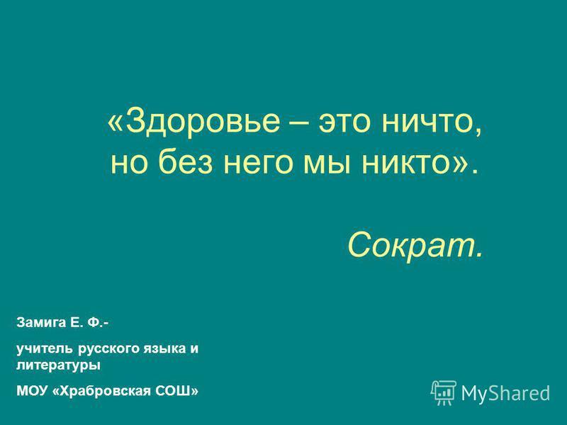«Здоровье – это ничто, но без него мы никто». Сократ. Замига Е. Ф.- учитель русского языка и литературы МОУ «Храбровская СОШ»
