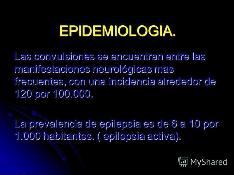 EPIDEMIOLOGIA. Las convulsiones se encuentran entre las manifestaciones neurológicas mas frecuentes, con una incidencia alrededor de 120 por 100.000. La prevalencia de epilepsia es de 6 a 10 por 1.000 habitantes. ( epilepsia activa).