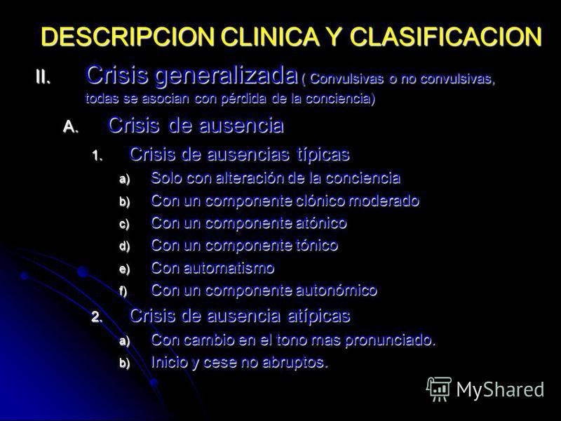 II. Crisis generalizada ( Convulsivas o no convulsivas, todas se asocian con pérdida de la conciencia) A. Crisis de ausencia 1. Crisis de ausencias típicas a) Solo con alteración de la conciencia b) Con un componente clónico moderado c) Con un compon