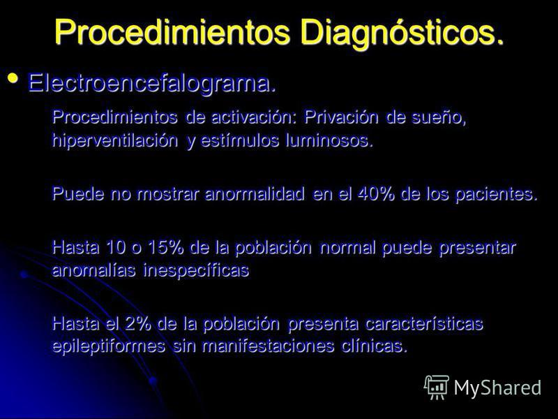 Procedimientos Diagnósticos. Electroencefalograma. Electroencefalograma. Procedimientos de activación: Privación de sueño, hiperventilación y estímulos luminosos. Puede no mostrar anormalidad en el 40% de los pacientes. Hasta 10 o 15% de la población