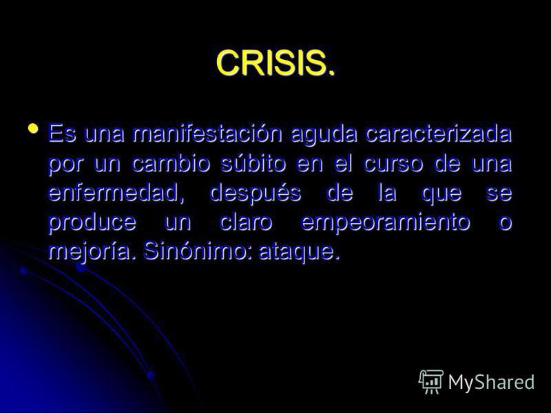 CRISIS. Es una manifestación aguda caracterizada por un cambio súbito en el curso de una enfermedad, después de la que se produce un claro empeoramiento o mejoría. Sinónimo: ataque. Es una manifestación aguda caracterizada por un cambio súbito en el