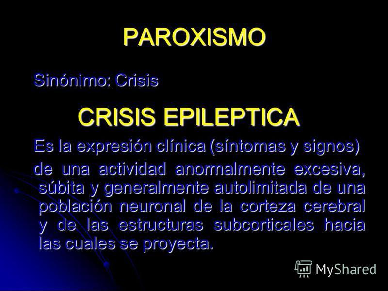 PAROXISMO Sinónimo: Crisis Sinónimo: Crisis CRISIS EPILEPTICA CRISIS EPILEPTICA Es la expresión clínica (síntomas y signos) Es la expresión clínica (síntomas y signos) de una actividad anormalmente excesiva, súbita y generalmente autolimitada de una