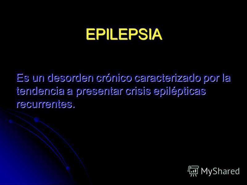 EPILEPSIA Es un desorden crónico caracterizado por la tendencia a presentar crisis epilépticas recurrentes.