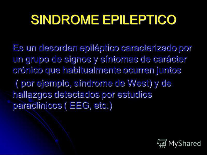 SINDROME EPILEPTICO Es un desorden epiléptico caracterizado por un grupo de signos y síntomas de carácter crónico que habitualmente ocurren juntos ( por ejemplo, síndrome de West) y de hallazgos detectados por estudios paraclinicos ( EEG, etc.) ( por