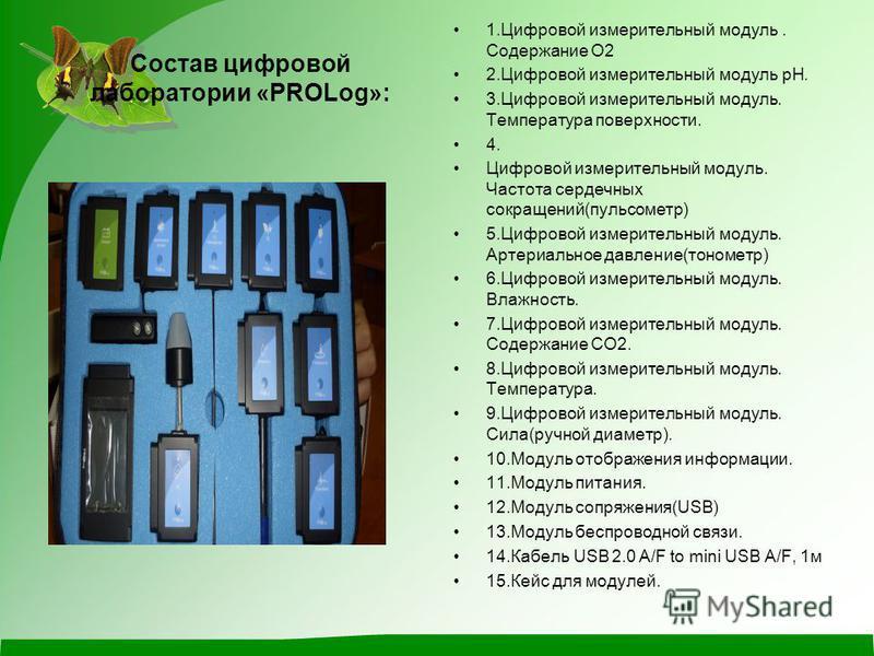 Состав цифровой лаборатории «PROLog»: 1. Цифровой измерительный модуль. Содержание О2 2. Цифровой измерительный модуль pH. 3. Цифровой измерительный модуль. Температура поверхности. 4. Цифровой измерительный модуль. Частота сердечных сокращений(пульс